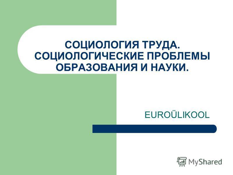 СОЦИОЛОГИЯ ТРУДА. СОЦИОЛОГИЧЕСКИЕ ПРОБЛЕМЫ ОБРАЗОВАНИЯ И НАУКИ. EUROÜLIKOOL