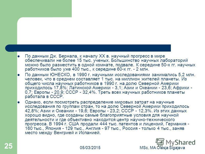 05/03/2015MSc, MA Olesja Šigajeva 25 По данным Дж. Бернала, к началу ХХ в. научный прогресс в мире обеспечивали не более 15 тыс. ученых. Большинство научных лабораторий можно было разместить в одной комнате, подвале. К середине 50-х гг. научных работ