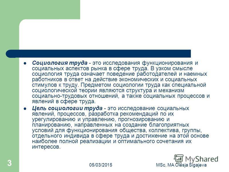 05/03/2015MSc, MA Olesja Šigajeva 3 Социология труда - это исследования функционирования и социальных аспектов рынка в сфере труда. В узком смысле социология труда означает поведение работодателей и наемных работников в ответ на действие экономически