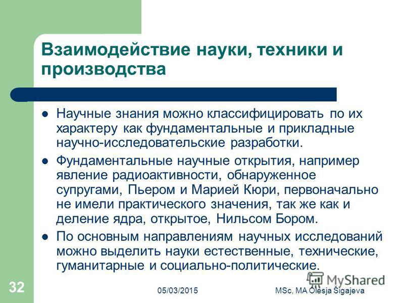 05/03/2015MSc, MA Olesja Šigajeva 32 Взаимодействие науки, техники и производства Научные знания можно классифицировать по их характеру как фундаментальные и прикладные научно-исследовательские разработки. Фундаментальные научные открытия, например я