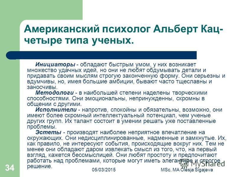 05/03/2015MSc, MA Olesja Šigajeva 34 Американский психолог Альберт Кац- четыре типа ученых. Инициаторы - обладают быстрым умом, у них возникает множество удачных идей, но они не любят обдумывать детали и придавать своим мыслям строгую законченную фор