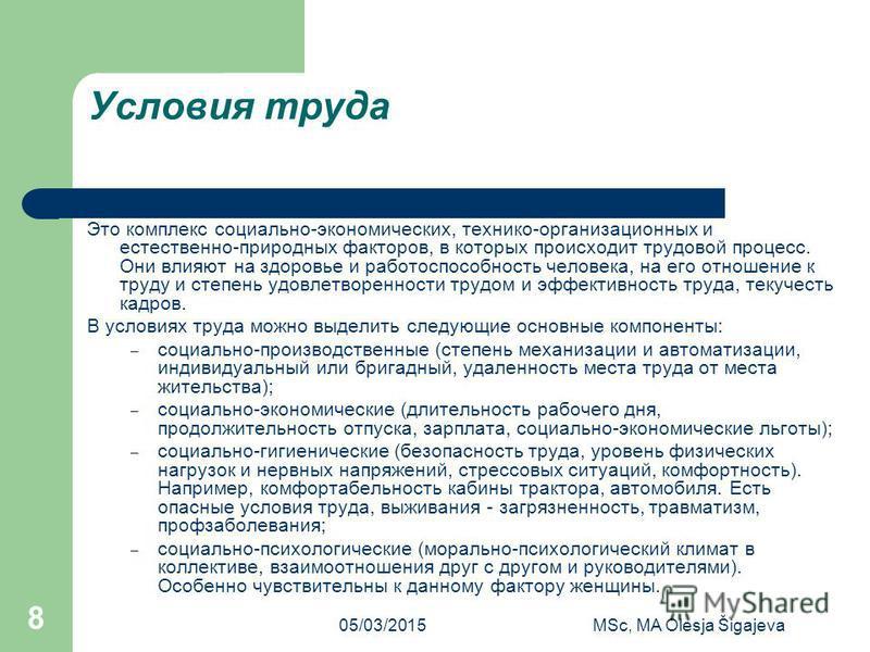 05/03/2015MSc, MA Olesja Šigajeva 8 Условия труда Это комплекс социально-экономических, технико-организационных и естественно-природных факторов, в которых происходит трудовой процесс. Они влияют на здоровье и работоспособность человека, на его отнош