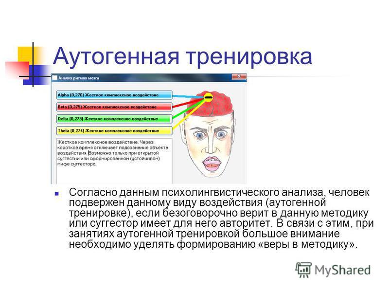 Аутогенная тренировка Согласно данным психолингвистического анализа, человек подвержен данному виду воздействия (аутогенной тренировке), если безоговорочно верит в данную методику или суггестор имеет для него авторитет. В связи с этим, при занятиях а