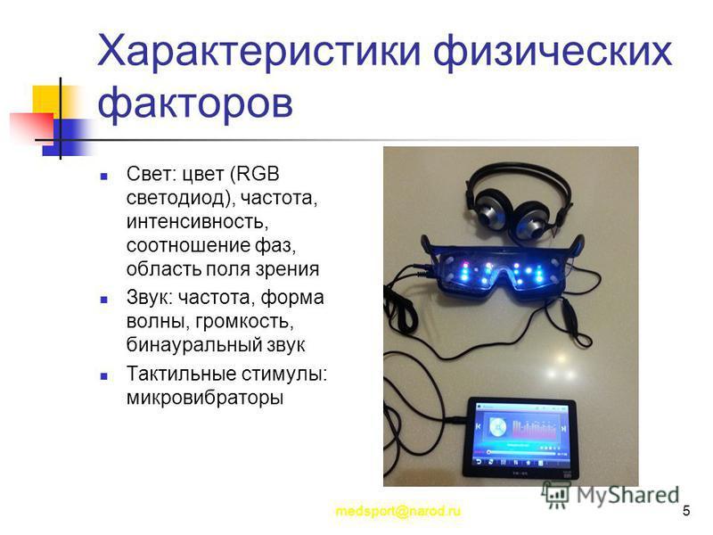 medsport@narod.ru5 Характеристики физических факторов Свет: цвет (RGB светодиод), частота, интенсивность, соотношение фаз, область поля зрения Звук: частота, форма волны, громкость, бинауральный звук Тактильные стимулы: микровибраторы
