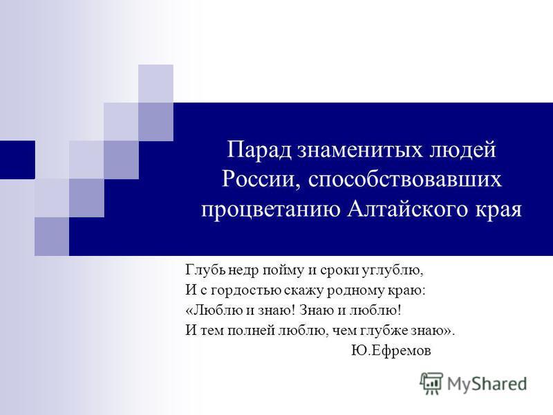 Парад знаменитых людей России, способствовавших процветанию Алтайского края Глубь недр пойму и сроки углублю, И с гордостью скажу родному краю: «Люблю и знаю! Знаю и люблю! И тем полней люблю, чем глубже знаю». Ю.Ефремов