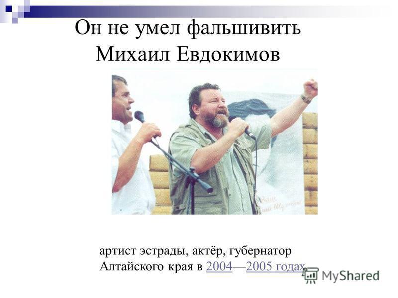 Он не умел фальшивить Михаил Евдокимов артист эстрады, актёр, губернатор Алтайского края в 20042005 годах 20042005 годах