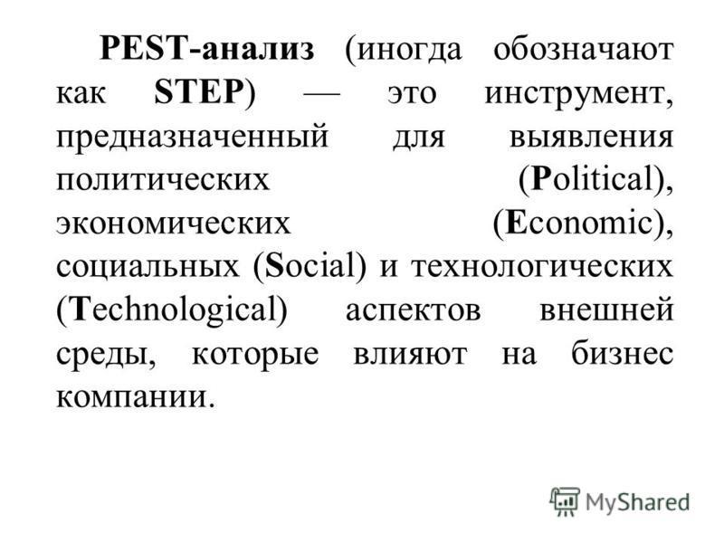 PEST-анализ (иногда обозначают как STEP) это инструмент, предназначенный для выявления политических (Political), экономических (Economic), социальных (Social) и технологических (Technological) аспектов внешней среды, которые влияют на бизнес компании