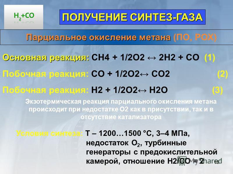 16 Парциальное окисление метана Парциальное окисление метана (ПО, РОХ) ПОЛУЧЕНИЕ СИНТЕЗ-ГАЗА Условия синтеза: Т – 1200…1500 °С, 3–4 МПа, недостаток О 2, турбинные генераторы с предокислительной камерой, отношение Н2/СО = 2 Основная реакция: Основная