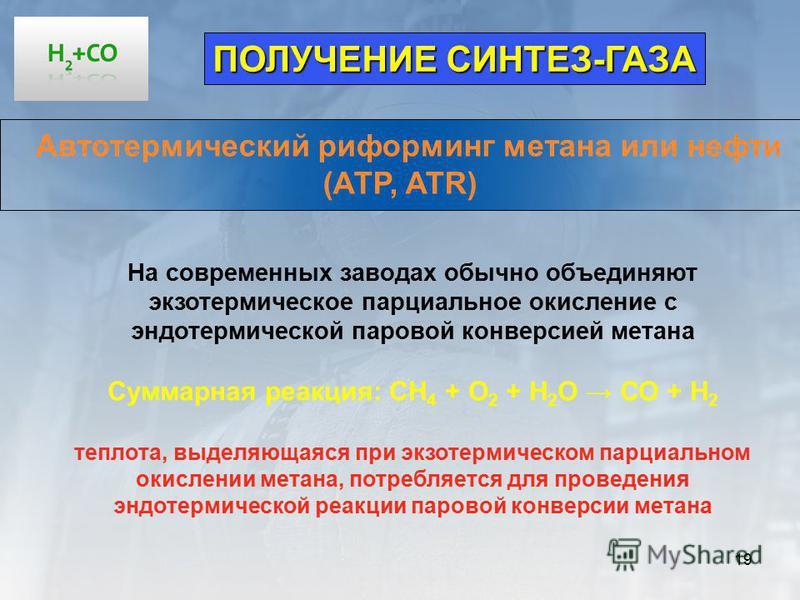 19 ПОЛУЧЕНИЕ СИНТЕЗ-ГАЗА Автотермический риформинг метана или нефти (АТР, ATR) На современных заводах обычно объединяют экзотермическое парциальное окисление с эндотермической паровой конверсией метана Суммарная реакция: СН 4 + О 2 + Н 2 О СО + Н 2 т