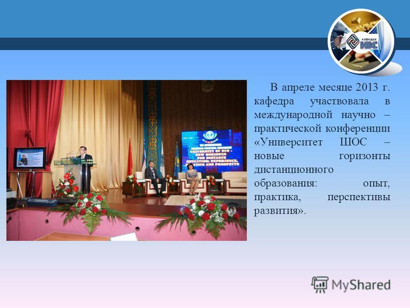 В апреле месяце 2013 г. кафедра участвовала в международной научно – практической конференции «Университет ШОС – новые горизонты дистанционного образования: опыт, практика, перспективы развития».