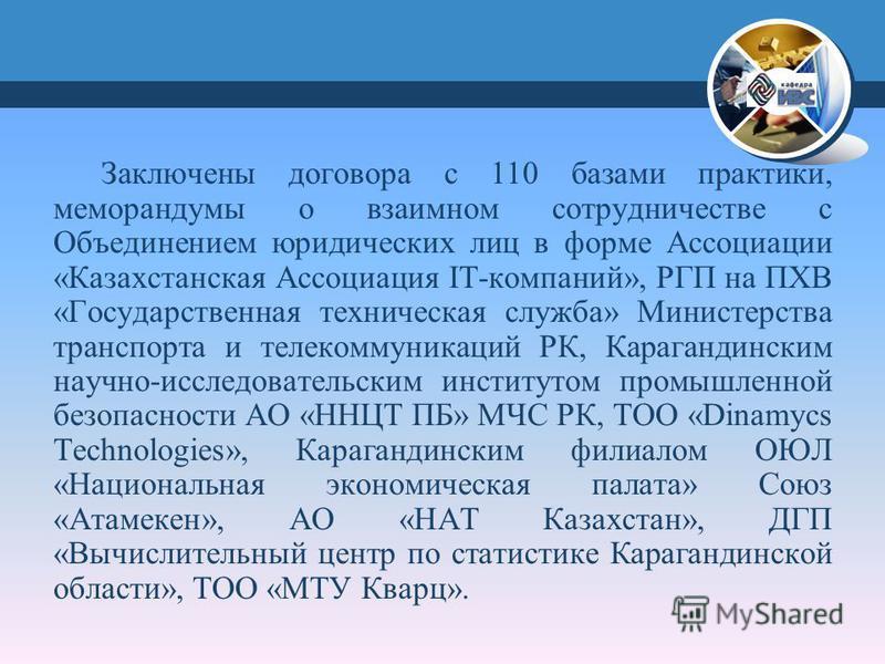 Заключены договора с 110 базами практики, меморандумы о взаимном сотрудничестве с Объединением юридических лиц в форме Ассоциации «Казахстанская Ассоциация IT-компаний», РГП на ПХВ «Государственная техническая служба» Министерства транспорта и телеко