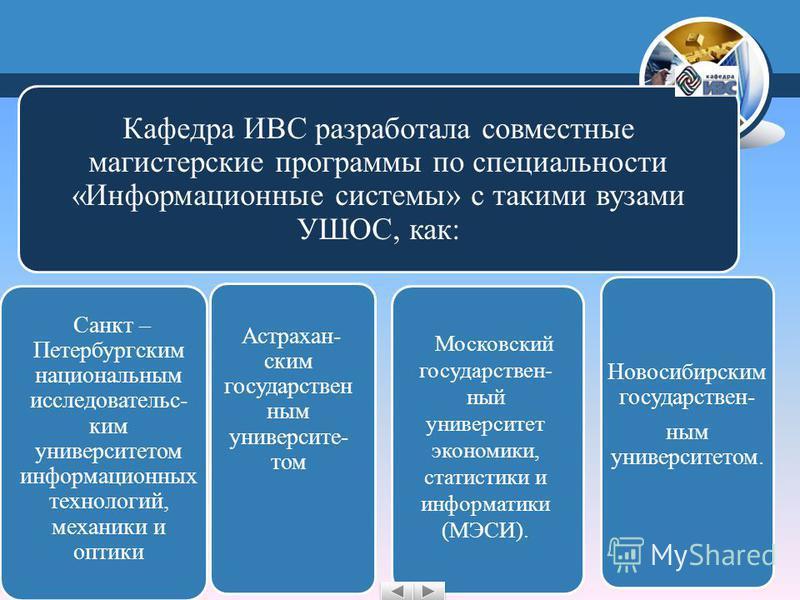 Кафедра ИВС разработала совместные магистерские программы по специальности «Информационные системы» с такими вузами УШОС, как: Санкт – Петербургским национальным исследовательским университетом информационных технологий, механики и оптики Новосибирск