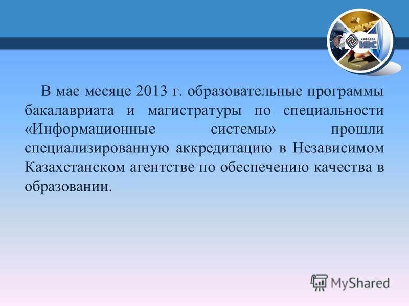 В мае месяце 2013 г. образовательные программы бакалавриата и магистратуры по специальности «Информационные системы» прошли специализированную аккредитацию в Независимом Казахстанском агентстве по обеспечению качества в образовании.