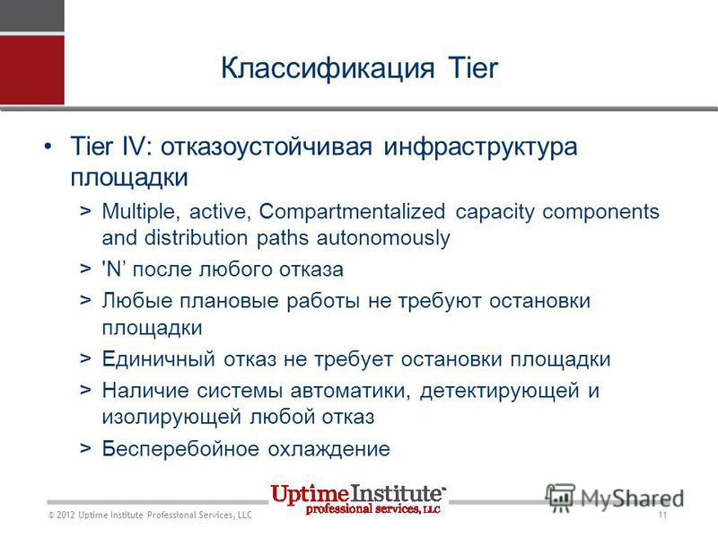 11 © 2012 Uptime Institute Professional Services, LLC Классификация Tier Tier IV: отказоустойчивая инфраструктура площадки >Multiple, active, Compartmentalized capacity components and distribution paths autonomously >'N после любого отказа >Любые пла