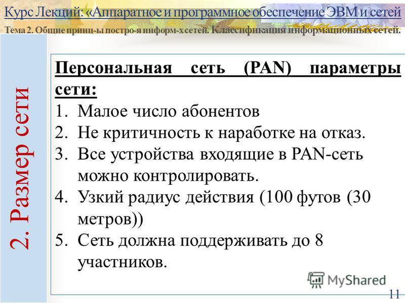 Курс Лекций: «Аппаратное и программное обеспечение ЭВМ и сетей Тема 2. Общие принц-ы постро-я информ-х сетей. Классификация информационных сетей. 11 Персональная сеть (PAN) параметры сети: 1. Малое число абонентов 2. Не критичность к наработке на отк