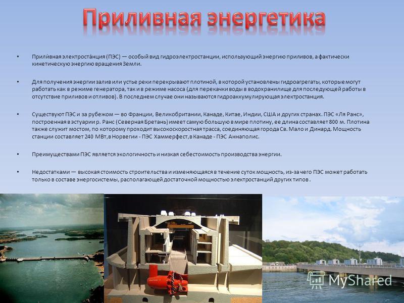 Прили́ваня электроста́нция (ПЭС) особый вид гидроэлектростанции, использующий энергию приливов, а фактически кинетическую энергию вращения Земли. Для получения энергии залив или устье реки перекрывают плотиной, в которой установлены гидроагрегаты, ко