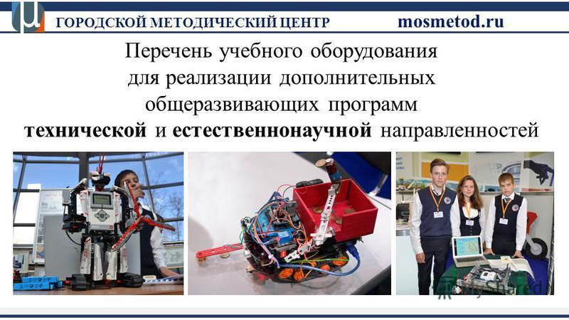 Перечень учебного оборудования для реализации дополнительных общеразвивающих программ технической и естественнонаучной направленностей ГОРОДСКОЙ МЕТОДИЧЕСКИЙ ЦЕНТР mosmetod.ru