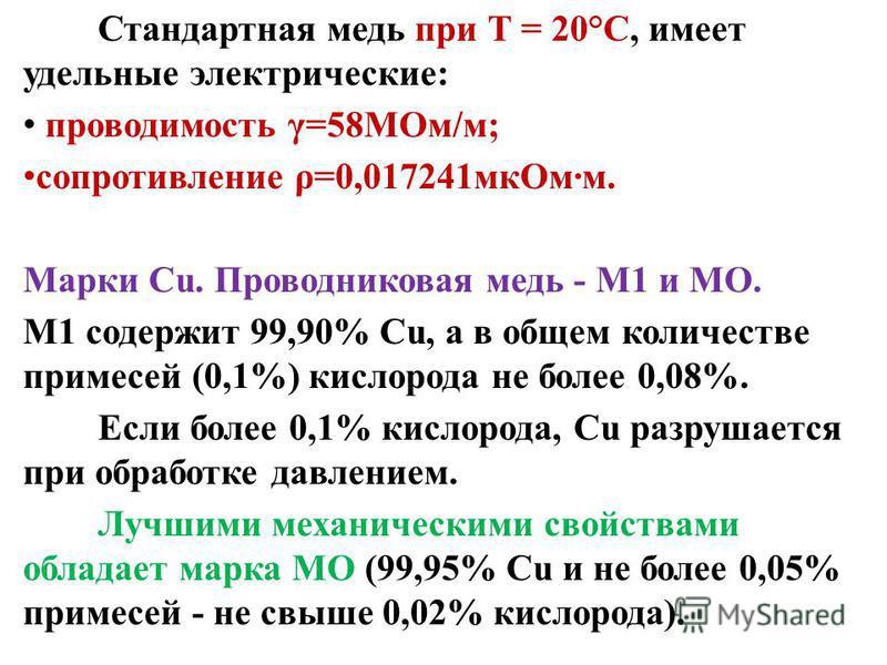Стандартная медь при Т = 20°С, имеет удельные электрические: проводимость γ=58МОм/м; сопротивление ρ=0,017241 мк Омм. Марки Сu. Проводниковая медь - M1 и МО. M1 содержит 99,90% Сu, а в общем количестве примесей (0,1%) кислорода не более 0,08%. Если б