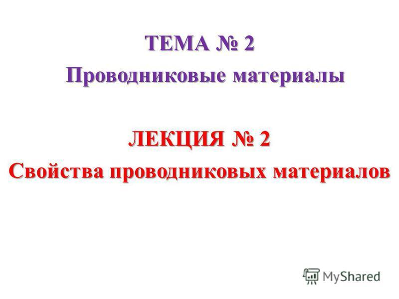 ТЕМА 2 Проводниковые материалы Проводниковые материалы ЛЕКЦИЯ 2 Свойства проводниковых материалов