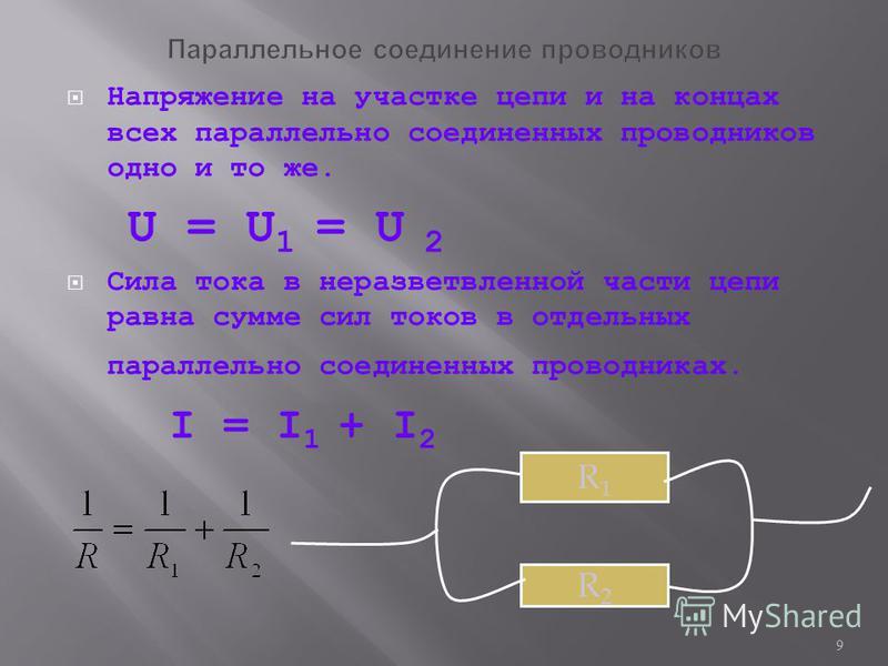 9 Напряжение на участке цепи и на концах всех параллельно соединенных проводников одно и то же. U = U 1 = U 2 Сила тока в неразветвленной части цепи равна сумме сил токов в отдельных параллельно соединенных проводниках. I = I 1 + I 2 R1R1 R2R2