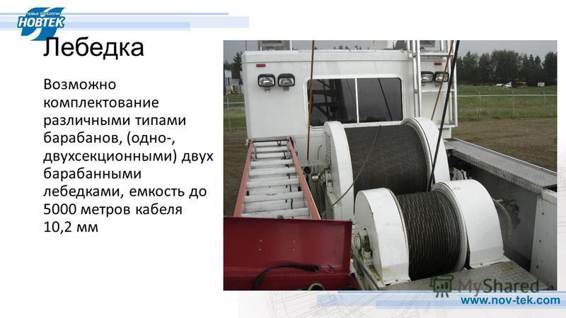 Лебедка Возможно комплектование различными типами барабанов, (одно-, двухсекционными) двух барабанными лебедками, емкость до 5000 метров кабеля 10,2 мм