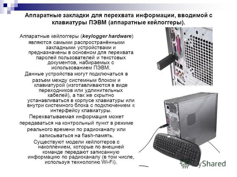 Аппаратные закладки для перехвата информации, вводимой с клавиатуры ПЭВМ (аппаратные кейлоггеры). Аппаратные кейлоггеры (keylogger hardware) являются самыми распространёнными закладными устройствами и предназначены в основном для перехвата паролей по