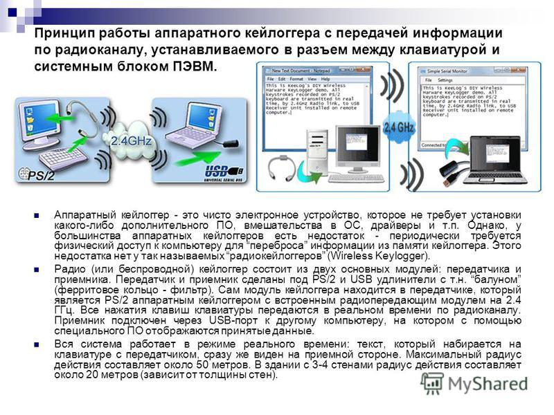 Принцип работы аппаратного кейлоггера с передачей информации по радиоканалу, устанавливаемого в разъем между клавиатурой и системным блоком ПЭВМ. Аппаратный кейлоггер - это чисто электронное устройство, которое не требует установки какого-либо дополн