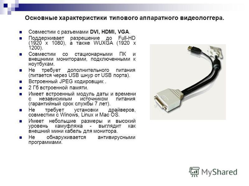 Основные характеристики типового аппаратного видеологгера. Совместим с разъемами DVI, HDMI, VGA. Поддерживает разрешение до Full-HD (1920 x 1080), а также WUXGA (1920 x 1200). Совместим со стационарными ПК и внешними мониторами, подключенными к ноутб