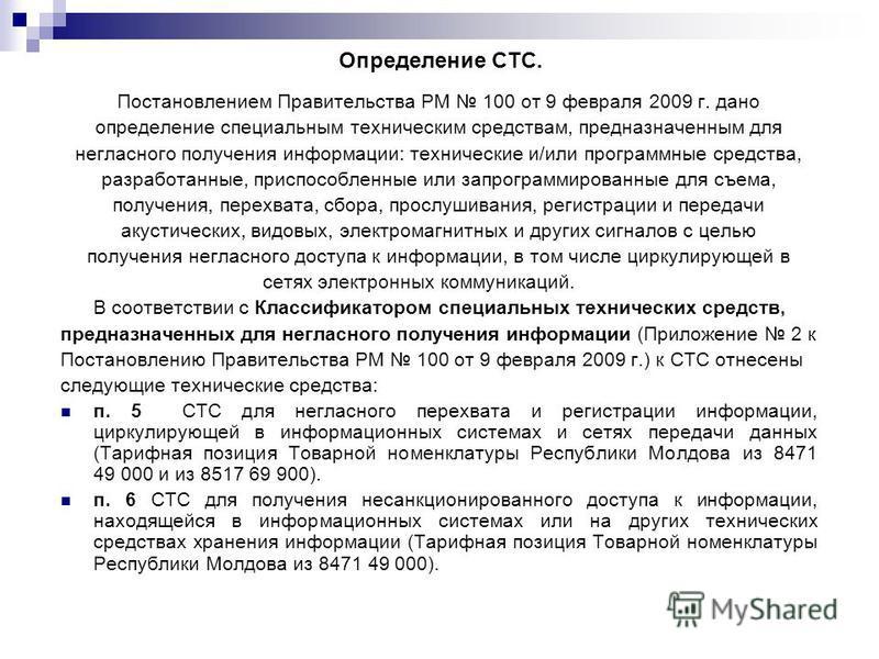 Определение СТС. Постановлением Правительства РМ 100 от 9 февраля 2009 г. дано определение специальным техническим средствам, предназначенным для негласного получения информации: технические и/или программные средства, разработанные, приспособленные