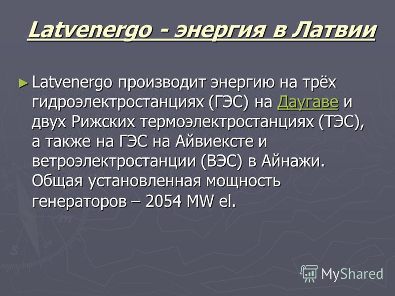 Latvenergo - энергия в Латвии Latvenergo производит энергию на трёх гидроэлектростанциях (ГЭС) на Даугаве и двух Рижских термо электростанциях (ТЭС), а также на ГЭС на Айвиексте и ветроэлектростанции (ВЭС) в Айнажи. Общая установленная мощность генер