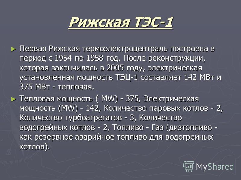 Рижская ТЭС-1 Первая Рижская термо электро централь построена в период с 1954 по 1958 год. После реконструкции, которая закончилась в 2005 году, электрическая установленная мощность ТЭЦ-1 составляет 142 МВт и 375 МВт - тепловая. Первая Рижская термо