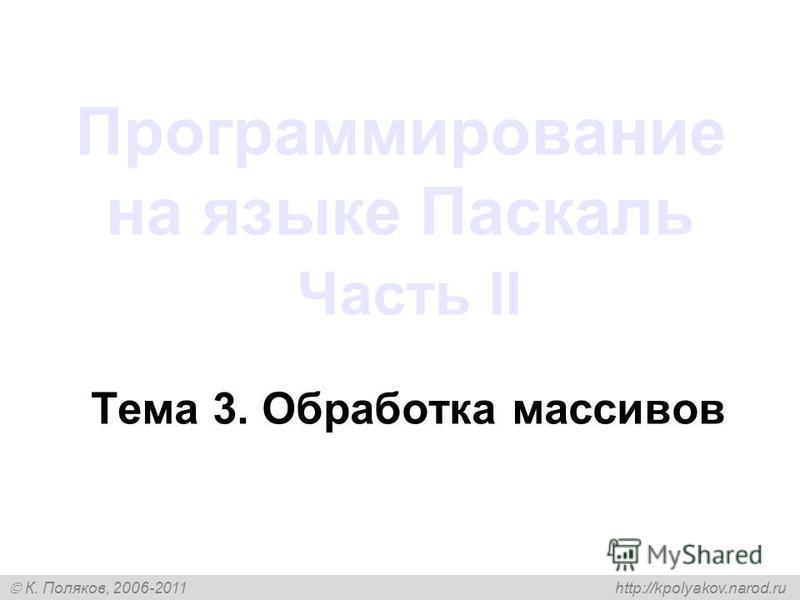 К. Поляков, 2006-2011 http://kpolyakov.narod.ru Программирование на языке Паскаль Часть II Тема 3. Обработка массивов