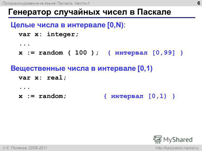 Программирование на языке Паскаль. Часть II К. Поляков, 2006-2011 http://kpolyakov.narod.ru Генератор случайных чисел в Паскале 6 Целые числа в интервале [0,N): var x: integer;... x := random ( 100 ); { интервал [0,99] } Вещественные числа в интервал