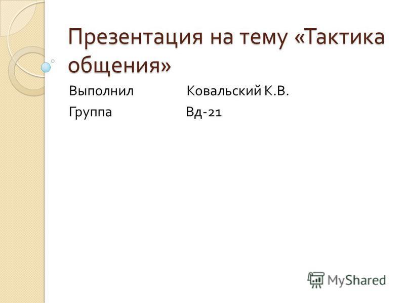Презентация на тему « Тактика общения » Выполнил Ковальский К. В. Группа Вд -21