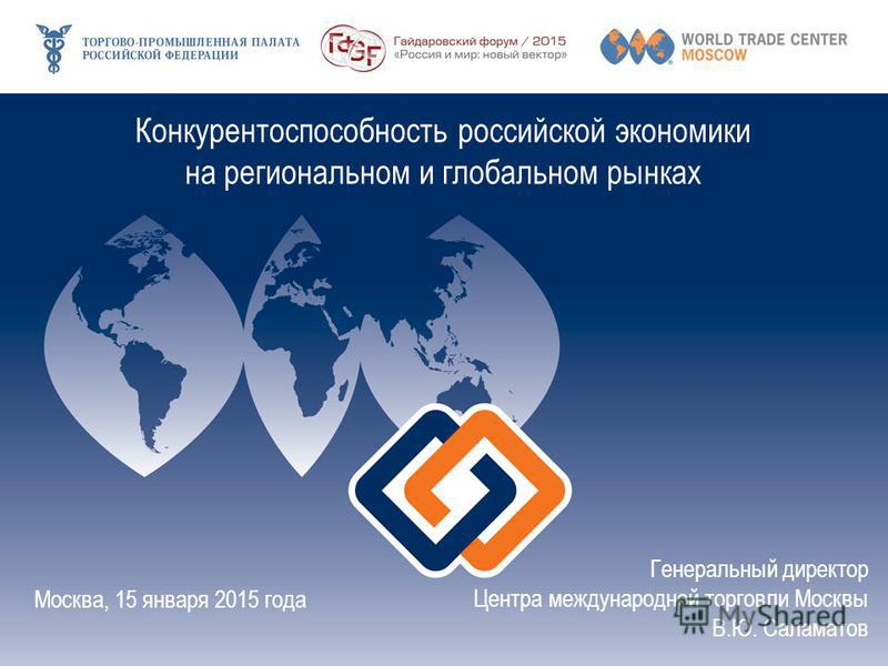Конкурентоспособность российской экономики на региональном и глобальном рынках Москва, 15 января 2015 года Генеральный директор Центра международной торговли Москвы В.Ю. Саламатов