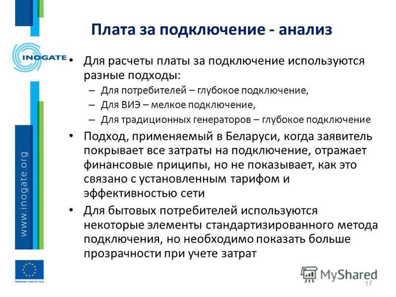 Плата за подключение - анализ Для расчеты платы за подключение используются разные подходы: – Для потребителей – глубокое подключение, – Для ВИЭ – мелкое подключение, – Для традиционных генераторов – глубокое подключение Подход, применяемый в Беларус