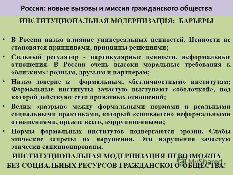 Россия: новые вызовы и миссия гражданского общества ИНСТИТУЦИОНАЛЬНАЯ МОДЕРНИЗАЦИЯ: БАРЬЕРЫ В России низко влияние универсальных ценностей. Ценности не становятся принципами, принципы решениями; Сильный регулятор - партикулярные ценности, неформальны