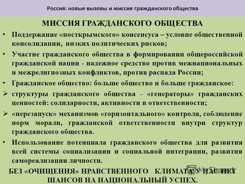 Россия: новые вызовы и миссия гражданского общества МИССИЯ ГРАЖДАНСКОГО ОБЩЕСТВА Поддержание «пост крымского» консенсуса – условие общественной консолидации, низких политических рисков; Участие гражданского общества в формировании общероссийской граж