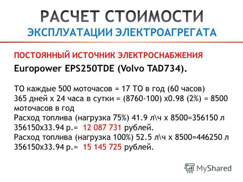 Europower EPS250TDE (Volvo TAD734). ТО каждые 500 моточасов = 17 ТО в год (60 часов) 365 дней х 24 часа в сутки = (8760-100) х 0.98 (2%) = 8500 моточасов в год Расход топлива (нагрузка 75%) 41.9 л\ч х 8500=356150 л 356150 х 33.94 р.= 12 087 731 рубле