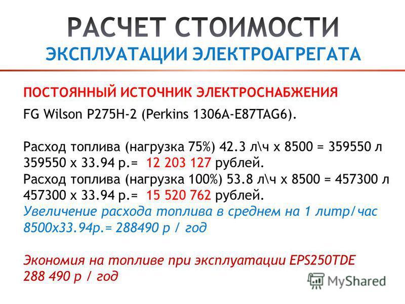 FG Wilson P275H-2 (Perkins 1306A-E87TAG6). Расход топлива (нагрузка 75%) 42.3 л\ч х 8500 = 359550 л 359550 х 33.94 р.= 12 203 127 рублей. Расход топлива (нагрузка 100%) 53.8 л\ч х 8500 = 457300 л 457300 х 33.94 р.= 15 520 762 рублей. Увеличение расхо