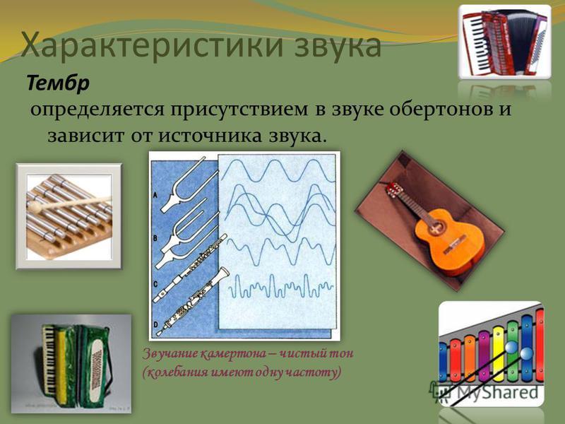 Характеристики звука Тембр определяется присутствием в звуке обертонов и зависит от источника звука. Звучание камертона – чистый тон (колебания имеют одну частоту)