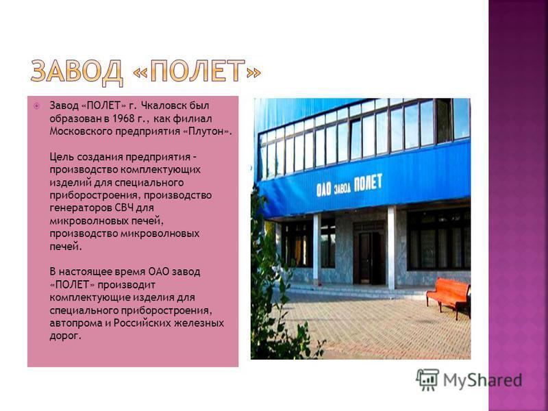 Завод «ПОЛЕТ» г. Чкаловск был образован в 1968 г., как филиал Московского предприятия «Плутон». Цель создания предприятия – производство комплектующих изделий для специального приборостроения, производство генераторов СВЧ для микроволновых печей, про