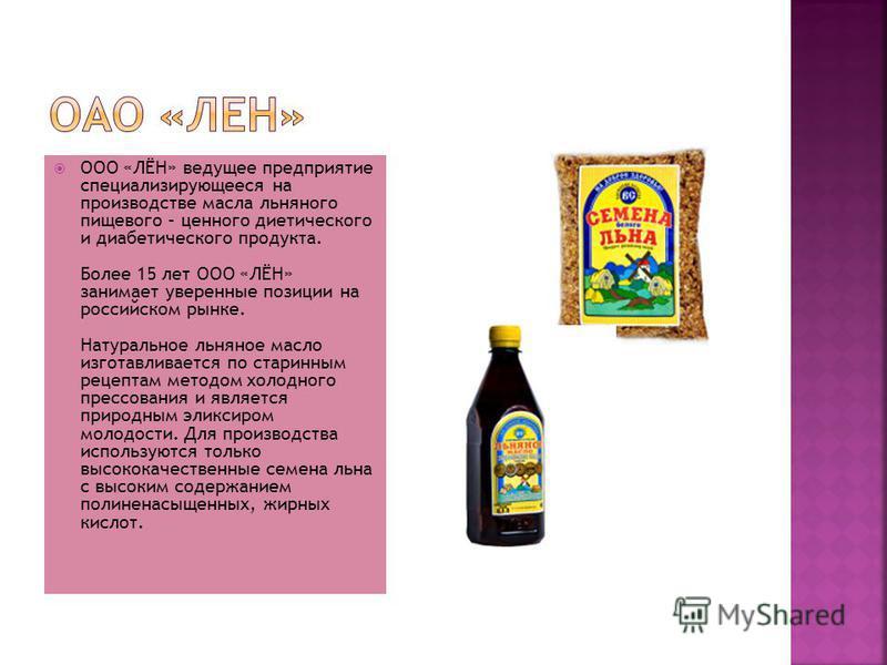 ООО «ЛЁН» ведущее предприятие специализирующееся на производстве масла льняного пищевого – ценного диетического и диабетического продукта. Более 15 лет ООО «ЛЁН» занимает уверенные позиции на российском рынке. Натуральное льняное масло изготавливаетс