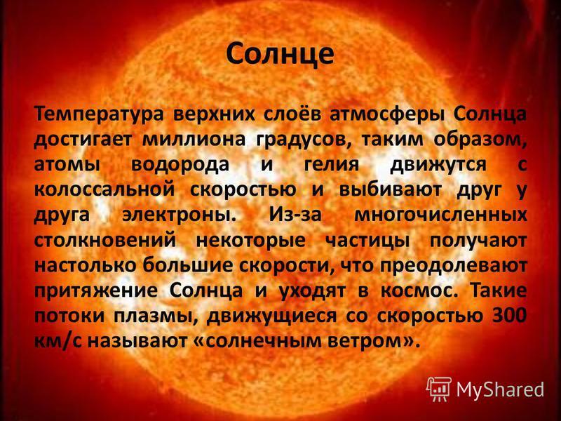 Солнце Температура верхних слоёв атмосферы Солнца достигает миллиона градусов, таким образом, атомы водорода и гелия движутся с колоссальной скоростью и выбивают друг у друга электроны. Из-за многочисленных столкновений некоторые частицы получают нас