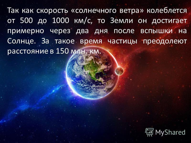 Так как скорость «солнечного ветра» колеблется от 500 до 1000 км/с, то Земли он достигает примерно через два дня после вспышки на Солнце. За такое время частицы преодолеют расстояние в 150 млн. км.