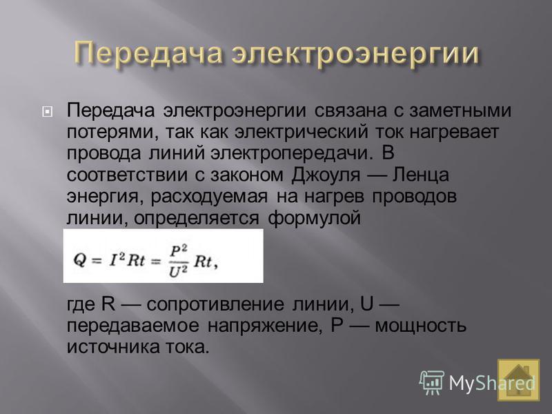 Передача электроэнергии связана с заметными потерями, так как электрический ток нагревает провода линий электропередачи. В соответствии с законом Джоуля Ленца энергия, расходуемая на нагрев проводов линии, определяется формулой где R сопротивление ли