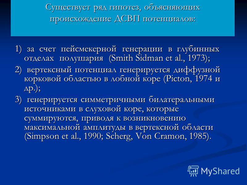 Существует ряд гипотез, объясняющих происхождение ДСВП потенциалов: 1) за счет пейсмекерной генерации в глубинных отделах полушария (Smith Sidman et al., 1973); 2) вертексный потенциал генерируется диффузной корковой областью в лобной коре (Picton, 1