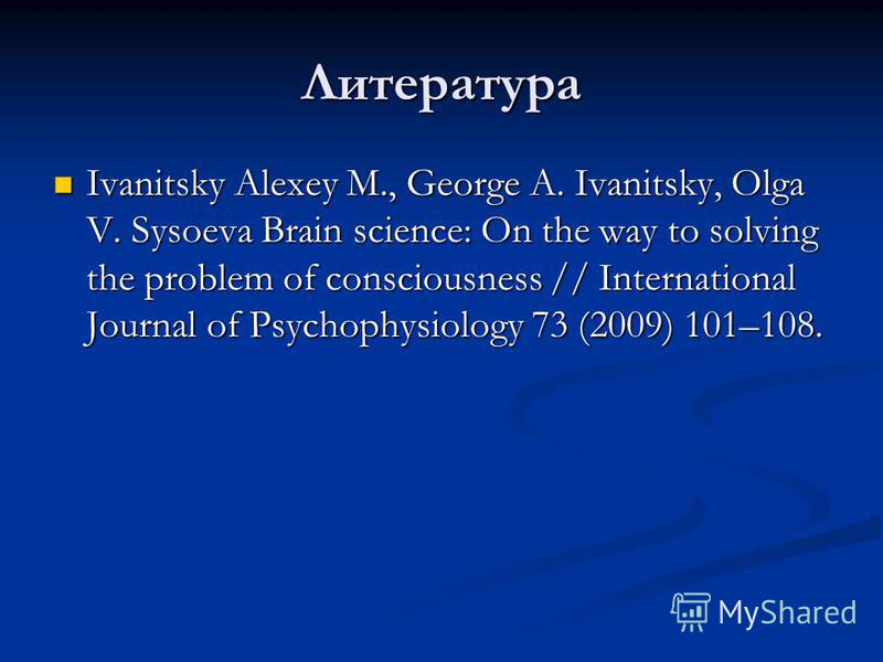 Литература Ivanitsky Alexey M., George A. Ivanitsky, Olga V. Sysoeva Brain science: On the way to solving the problem of consciousness // International Journal of Psychophysiology 73 (2009) 101–108. Ivanitsky Alexey M., George A. Ivanitsky, Olga V. S