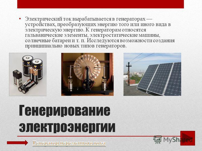 Генерирование электроэнергии Электрический ток вырабатывается в генераторах устройствах, преобразующих энергию того или иного вида в электрическую энергию. К генераторам относятся гальванические элементы, электростатические машины, солнечные батареи