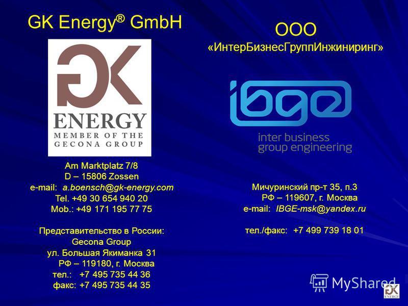 Мичуринский пр-т 35, п.3 РФ – 119607, г. Москва e-mail: IBGE-msk@yandex.ru тел./факс: +7 499 739 18 01 GK Energy ® GmbH Am Marktplatz 7/8 D – 15806 Zossen e-mail: a.boensch@gk-energy.com Tel. +49 30 654 940 20 Mob.: +49 171 195 77 75 Представительств